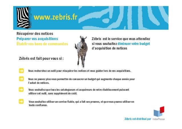 Récupérer des notices Préparer vos acquisitions Établir vos bons de commandes Zébris est le service que vous attendiez si ...
