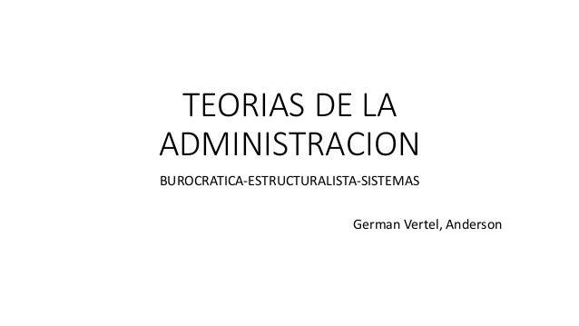 TEORIAS DE LA ADMINISTRACION BUROCRATICA-ESTRUCTURALISTA-SISTEMAS German Vertel, Anderson