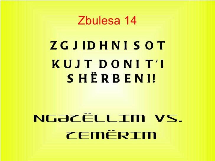 Zbulesa 14 Z G J ID H N I S O T K U J T D O N I TI   S H Ë R B E N I!NGAZËLLIM vs.   ZEMËRIM