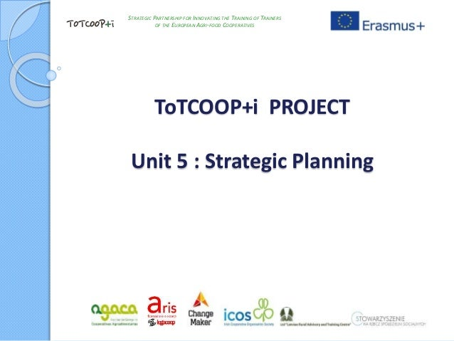 ToTCOOP+i PROJECT Unit 5 : Strategic Planning STRATEGIC PARTNERSHIP FOR INNOVATING THE TRAINING OF TRAINERS OF THE EUROPEA...