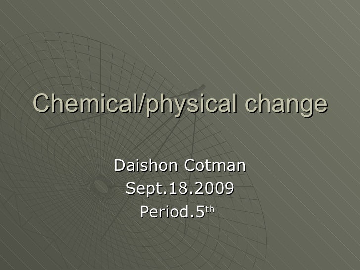 Chemical/physical change Daishon Cotman Sept.18.2009 Period.5 th