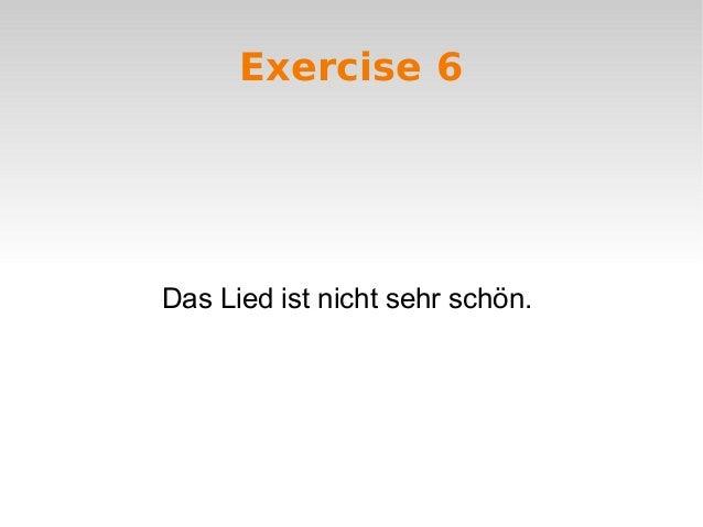 Exercise 6  Das Lied ist nicht sehr schön.