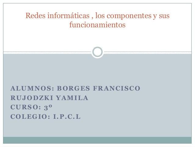 ALUMNOS: BORGES FRANCISCO RUJODZKI YAMILA CURSO: 3º COLEGIO: I.P.C.L Redes informáticas , los componentes y sus funcionami...