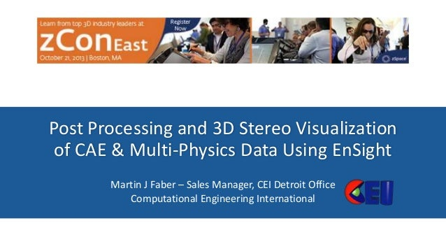 Post Processing and 3D Stereo Visualization of CAE & Multi-Physics Data Using EnSight Martin J Faber – Sales Manager, CEI ...