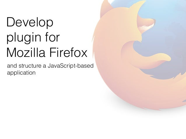 Develop  plugin for  Mozilla Firefox  and structure a JavaScript-based  application