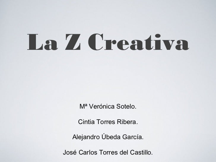 La Z Creativa <ul><li>Mª Verónica Sotelo. </li></ul><ul><li>Cintia Torres Ribera. </li></ul><ul><li>Alejandro Úbeda García...