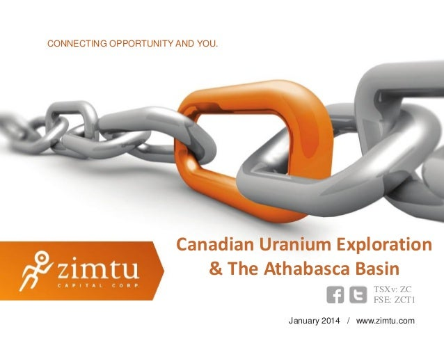 CONNECTING OPPORTUNITY AND YOU.  Canadian Uranium Exploration & The Athabasca Basin TSXv: ZC FSE: ZCT1 January 2014 / www....