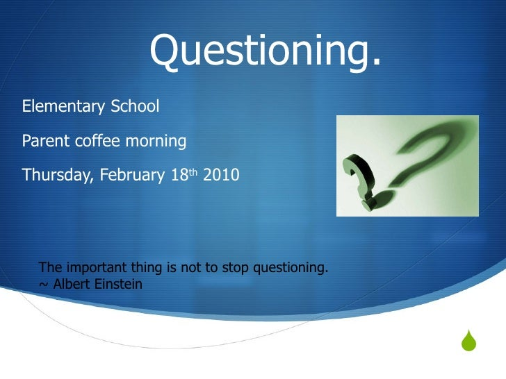 Questioning. Elementary School  Parent coffee morning Thursday, February 18 th  2010 The important thing is not to stop ...