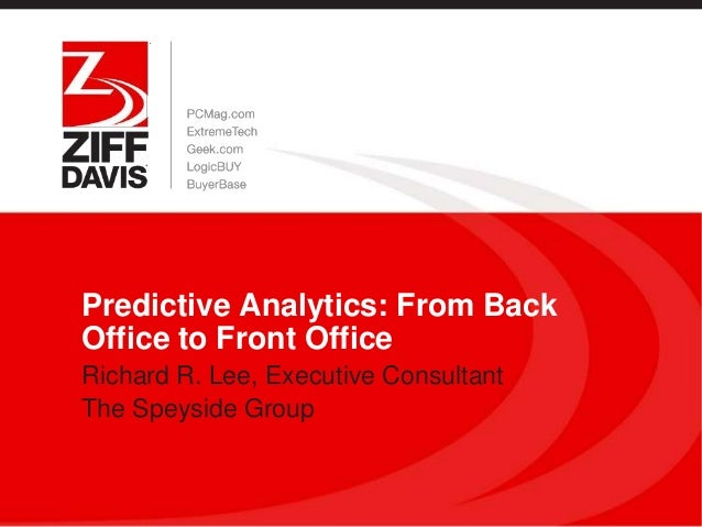 Predictive Analytics: From BackOffice to Front OfficeRichard R. Lee, Executive ConsultantThe Speyside Group