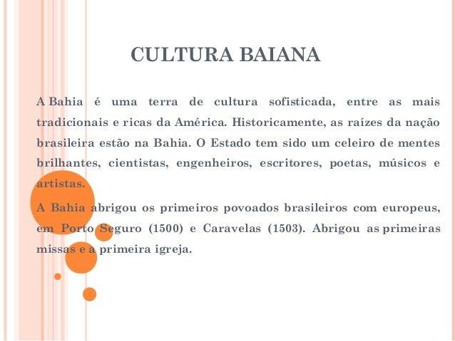 CULTURA BAIANA ABahia é uma terra de cultura sofisticada, entre as mais tradicionais e ricas da América. Historicamente, ...