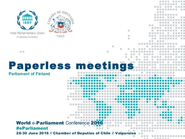 World e-Parliament Conference 2016 #eParliament 28-30 June 2016 // Chamber of Deputies of Chile // Valparaiso Paperless me...