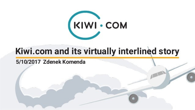 Kiwi.com and its virtually interlined story 5/10/2017 Zdenek Komenda
