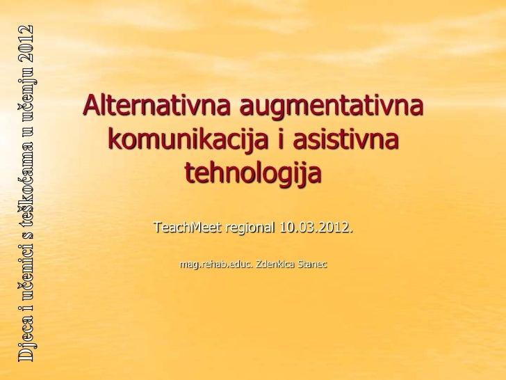 Alternativna augmentativna  komunikacija i asistivna         tehnologija     TeachMeet regional 10.03.2012.        mag.reh...