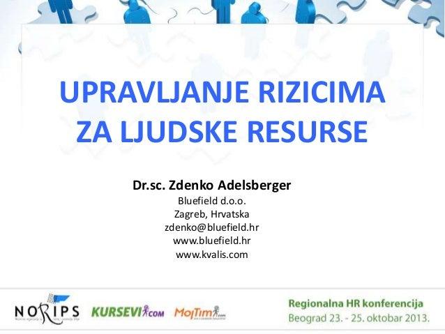 UPRAVLJANJE RIZICIMA ZA LJUDSKE RESURSE Dr.sc. Zdenko Adelsberger Bluefield d.o.o. Zagreb, Hrvatska zdenko@bluefield.hr ww...