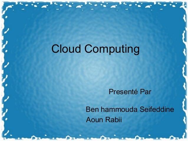 Cloud Computing Presenté Par Ben hammouda Seifeddine Aoun Rabii