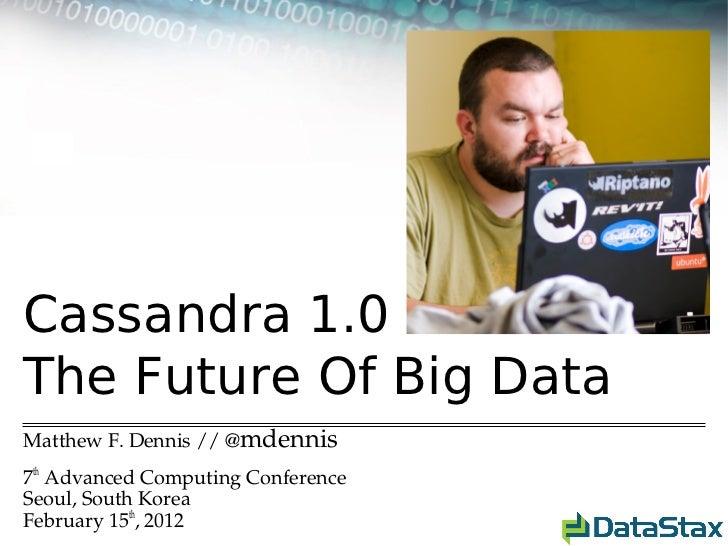 Cassandra 1.0The Future Of Big DataMatthewF.Dennis//@mdennis7thAdvancedComputingConferenceSeoul,SouthKoreaFebruar...