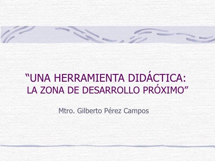 """"""" UNA HERRAMIENTA DIDÁCTICA:   LA ZONA DE DESARROLLO PRÓXIMO"""" Mtro. Gilberto Pérez Campos"""