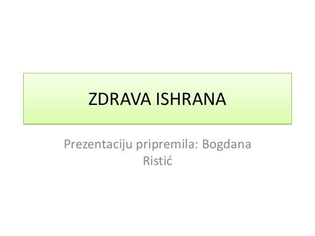 ZDRAVA ISHRANA Prezentaciju pripremila: Bogdana Ristid