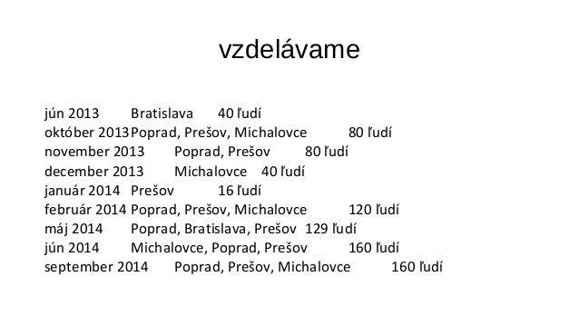 vzdelávame  jún 2013 Bratislava 40 ľudí  október 2013Poprad, Prešov, Michalovce 80 ľudí  november 2013 Poprad, Prešov 80 ľ...