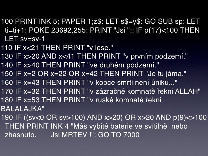 "100 PRINT INK 5; PAPER 1;z$: LET s$=y$: GO SUB sp: LET  ti=ti+1: POKE 23692,255: PRINT ""Jsi "";: IF p(17)<100 THEN  LET sv=..."