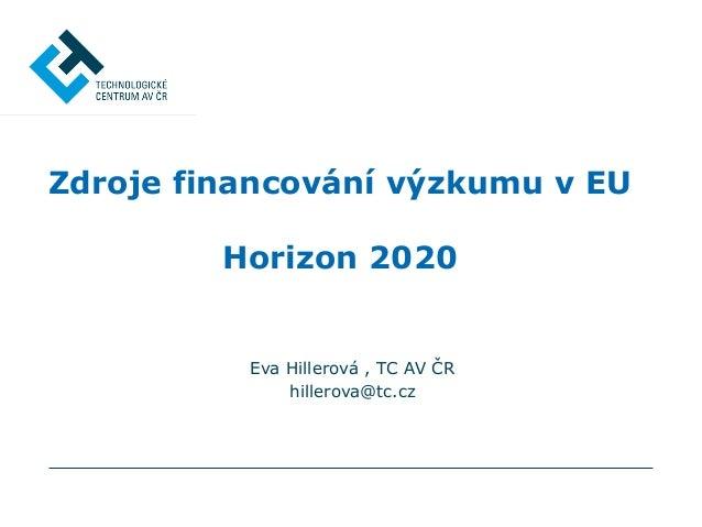 Eva Hillerová , TC AV ČR hillerova@tc.cz Zdroje financování výzkumu v EU Horizon 2020