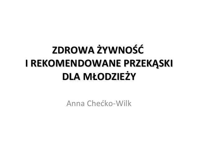 ZDROWA ŻYWNOŚĆZDROWA ŻYWNOŚĆ I REKOMENDOWANE PRZEKĄSKII REKOMENDOWANE PRZEKĄSKI DLA MŁODZIEŻYDLA MŁODZIEŻY Anna Chećko-Wilk