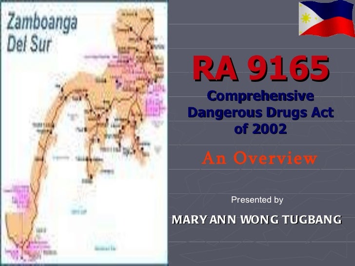 RA 9165 Comprehensive Dangerous Drugs Act of 2002 An Overview Presented by MARY ANN WONG TUGBANG