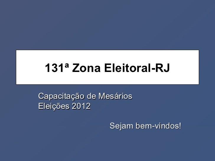 131ª Zona Eleitoral-RJCapacitação de MesáriosEleições 2012                 Sejam bem-vindos!