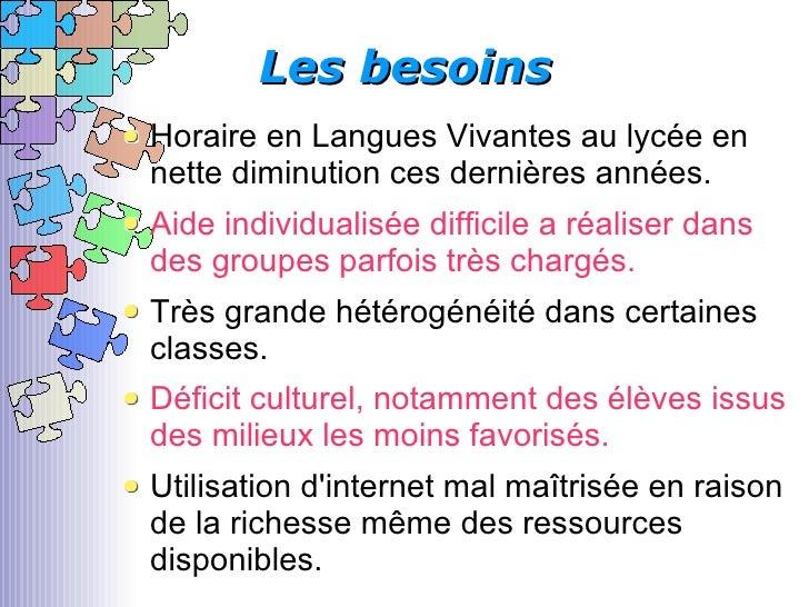 Les besoins <ul><li>Horaire en Langues Vivantes au lycée en nette diminution ces dernières années. </li></ul><ul><li>Aide ...