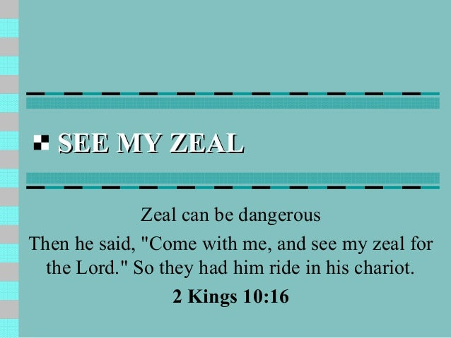 """SEE MY ZEAL              Zeal can be dangerousThen he said, """"Come with me, and see my zeal for  the Lord."""" So they had him..."""