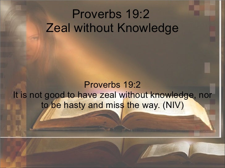 Proverbs 19:2  Zeal without Knowledge Proverbs 19:2 It is not good to have zeal without knowledge, nor to be hasty and mis...