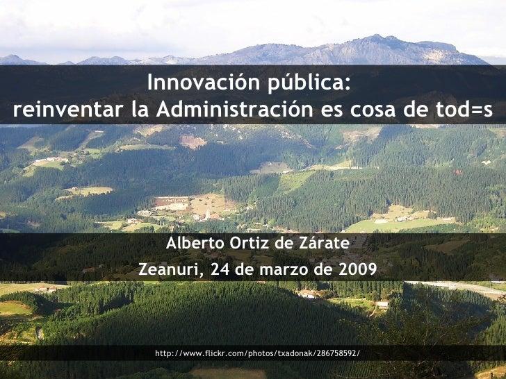 Innovación pública:  reinventar la Administración es cosa de tod=s Alberto Ortiz de Zárate Zeanuri, 24 de marzo de 2009 ht...