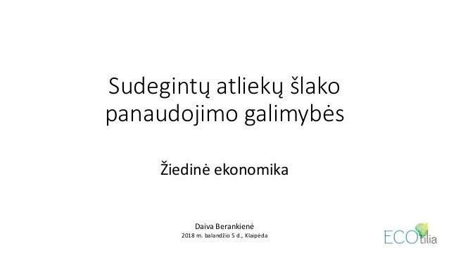 Sudegintų atliekų šlako panaudojimo galimybės Žiedinė ekonomika Daiva Berankienė 2018 m. balandžio 5 d., Klaipėda