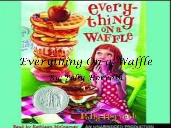 Everything On a Waffle By: Polly Horvath