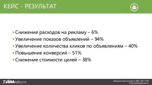 Абонентская служба: 8-800-100-1750 www.zebratelecom.ru КЕЙС - РЕЗУЛЬТАТ  Снижение расходов на рекламу – 6%  Увеличение п...