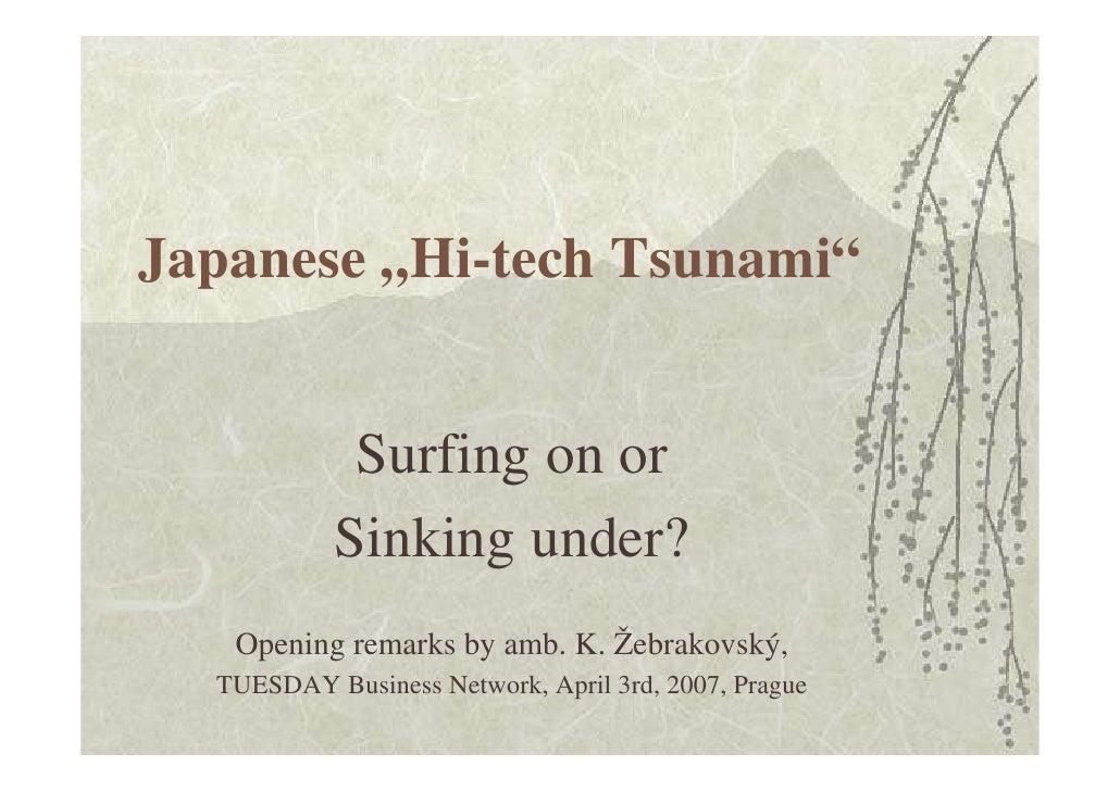 "Japanese ""Hi-tech Tsunami""               Surfing on or            Sinking under?    Opening remarks by amb. K. Žebrakovský..."
