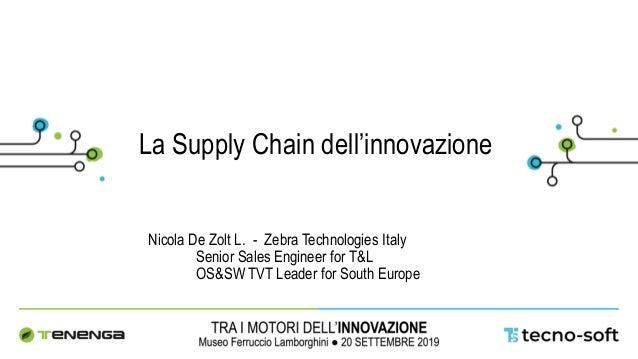 La Supply Chain dell'innovazione Nicola De Zolt L. - Zebra Technologies Italy Senior Sales Engineer for T&L OS&SW TVT Lead...