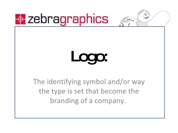Logo: The identifying symbol and/or way the type is set that become the branding of a company.
