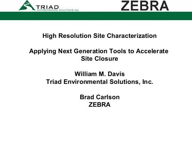 High Resolution Site CharacterizationApplying Next Generation Tools to AccelerateSite ClosureWilliam M. DavisTriad Environ...