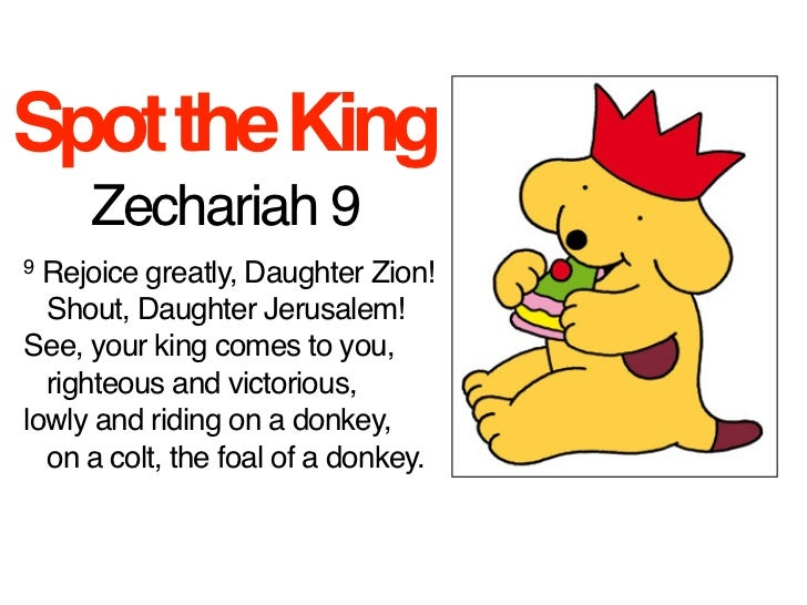 Spot the King     Zechariah 99 Rejoice greatly, Daughter Zion!Shout, Daughter Jerusalem!See, your king comes to you,...