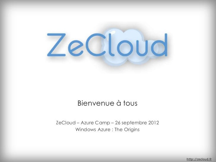 Bienvenue à tousZeCloud – Azure Camp – 26 septembre 2012       Windows Azure : The Origins                                ...