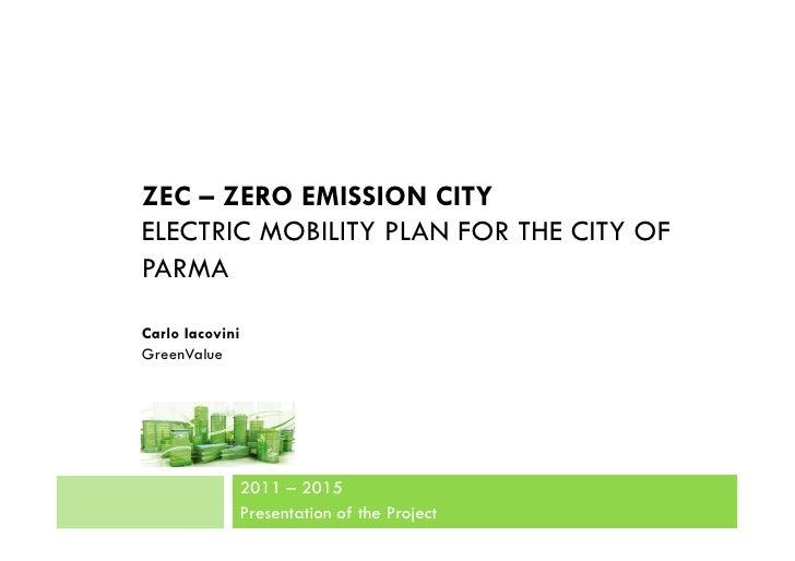 ZEC – ZERO EMISSION CITYELECTRIC MOBILITY PLAN FOR THE CITY OFPARMACarlo IacoviniGreenValue             2011 – 2015       ...