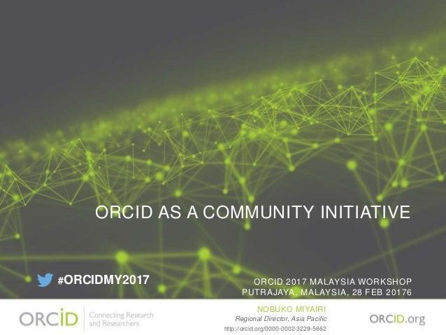 ORCID AS A COMMUNITY INITIATIVE ORCID 2017 MALAYSIA WORKSHOP PUTRAJAYA, MALAYSIA, 28 FEB 20176 NOBUKO MIYAIRI Regional Dir...