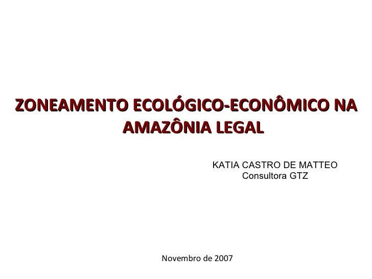 ZONEAMENTO ECOLÓGICO-ECONÔMICO NA AMAZÔNIA LEGAL KATIA CASTRO DE MATTEO Consultora GTZ Novembro de 2007