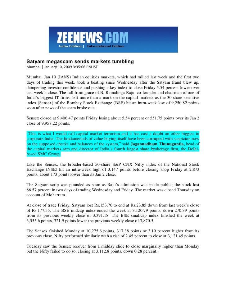 Satyam megascam sends markets tumbling Mumbai | January 10, 2009 3:35:06 PM IST  Mumbai, Jan 10 (IANS) Indian equities mar...