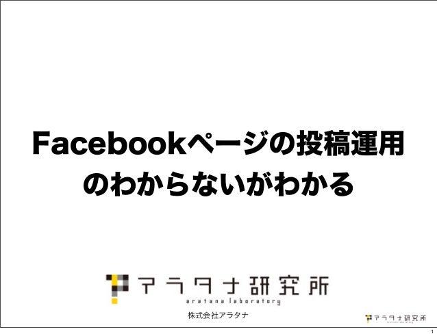 Facebookページの投稿運用 のわからないがわかる 株式会社アラタナ 1