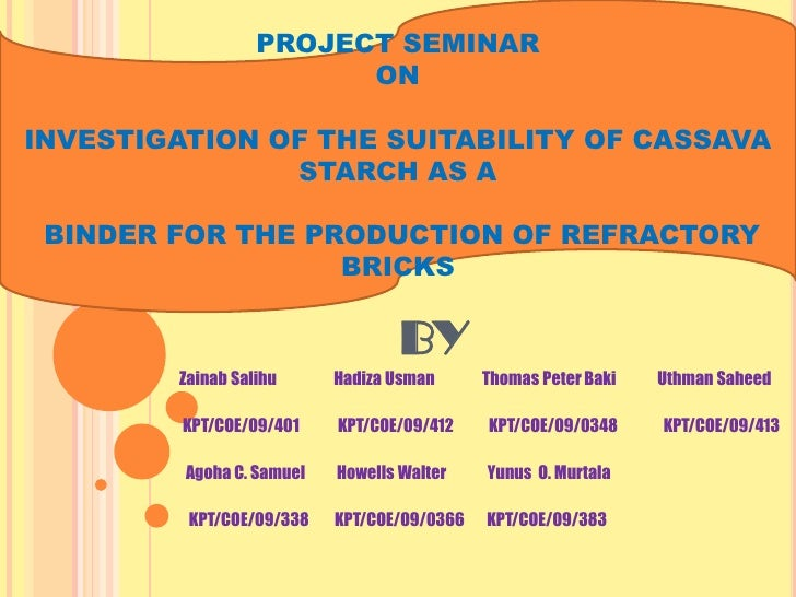 PROJECT SEMINAR                        ONINVESTIGATION OF THE SUITABILITY OF CASSAVA               STARCH AS A BINDER FOR ...