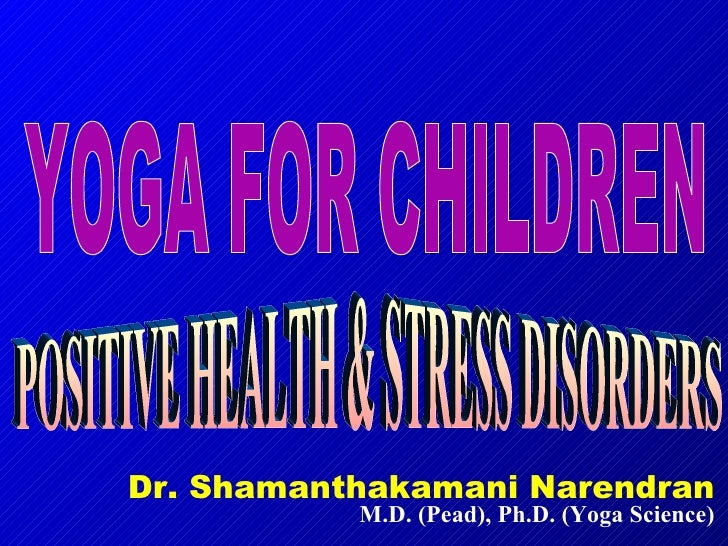 Dr. Shamanthakamani Narendran M.D. (Pead), Ph.D. (Yoga Science) YOGA FOR CHILDREN POSITIVE HEALTH & STRESS DISORDERS