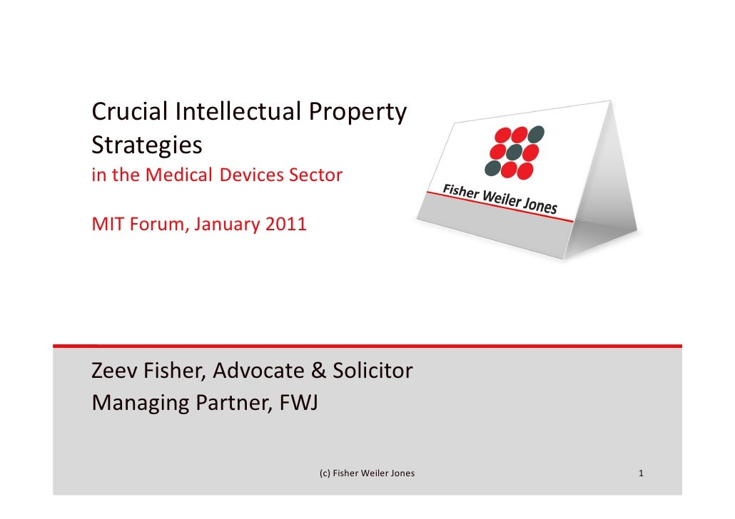 Crucial Intellectual PropertyStrategiesin the Medical Devices SectorMIT Forum, January 2011Zeev Fisher, Advocate & Solicit...