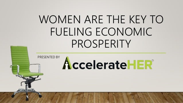 WOMEN ARE THE KEY TO FUELING ECONOMIC PROSPERITY PRESENTED BY